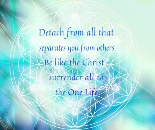 Detach from all that separates you from others. Be like the Christ - surrender all to the One Life.