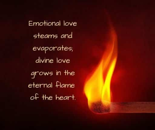 Emotional love steams and evaporates; divine love grows in the eternal flame of the heart.