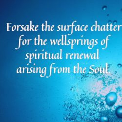 Forsake the surface chatter for the wellsprings of spiritual renewal