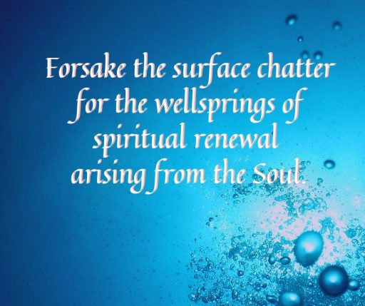 Forsake the surface chatter for the wellsprings of spiritual renewal arising from the Soul.