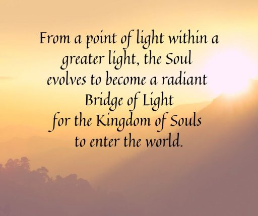 From a point of light within a greater light, the Soul evolves to become a radiant Bridge of Light for the Kingdom of Souls to enter the world.