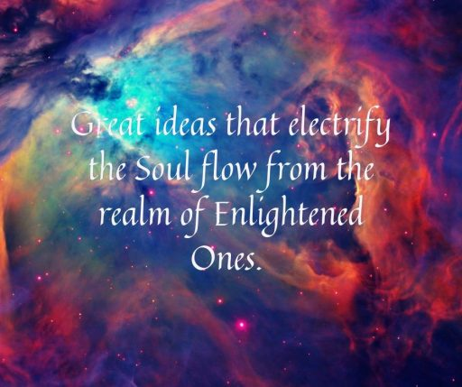Great ideas that electrify the Soul flow from the realm of Enlightened Ones.