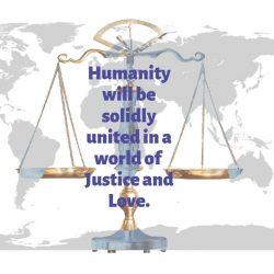 Humanity will be solidly united in a world of Justice and Love