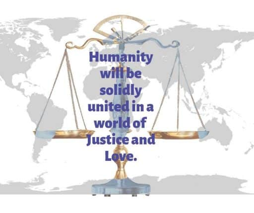 Humanity will be solidly united in a world of Justice and Love.