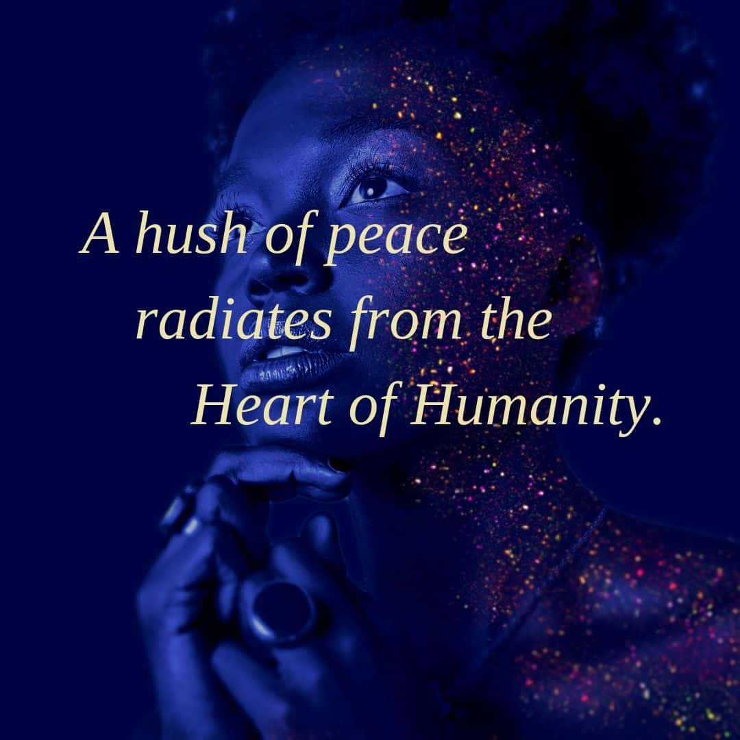 A hush of peace radiates from the Heart of Humanity.