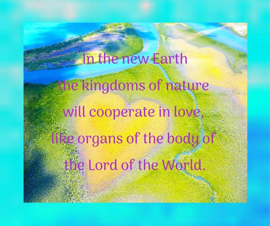 In the new Earth the kingdoms of nature will cooperate in love, like organs of the body of the Lord of the World.