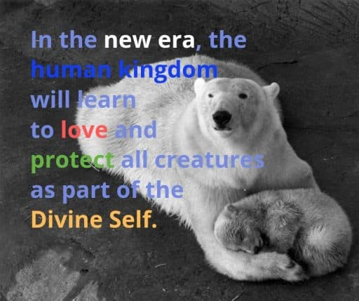 In the new era, the human kingdom will learn to love and protect all creatures as part of the Divine Self.