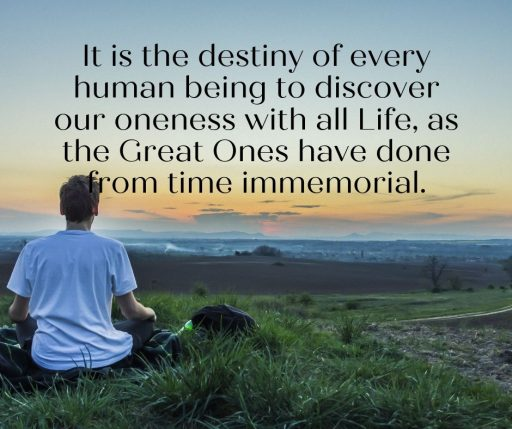 It is the destiny of every human being to discover our oneness with all Life, as the Great Ones have done from time immemorial.