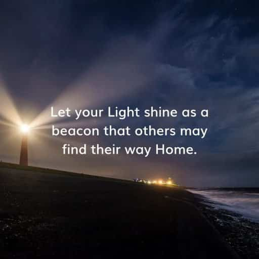 Let your Light shine as a beacon that others may find their way Home.