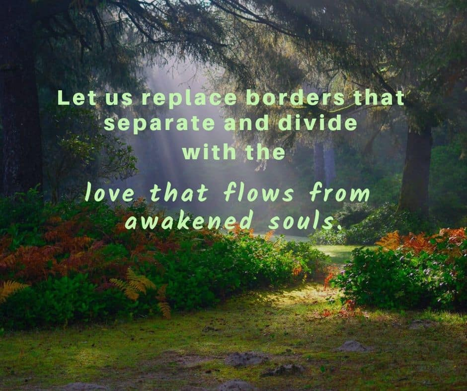 Let us replace borders that separate and divide with the love that flows from awakened souls.