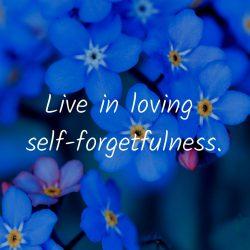 Live loving self forgetfulness