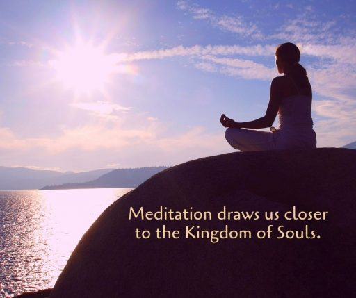Meditation draws us closer to the Kingdom of Souls.
