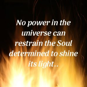 No power in the universe can restrain the Soul determined to shine its light