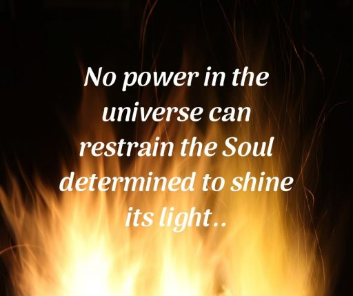 No power in the universe can restrain the Soul determined to shine its light.