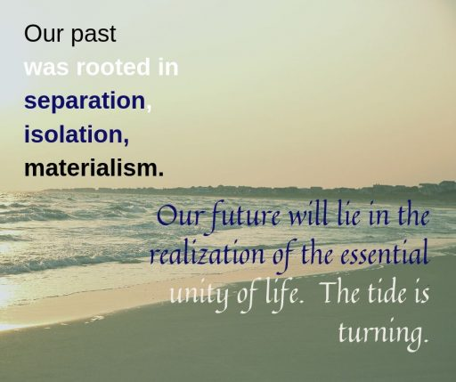 Our past was rooted in separation, isolation, materialism. Our future will lie in the realization of the essential unity of life. The tide is turning.