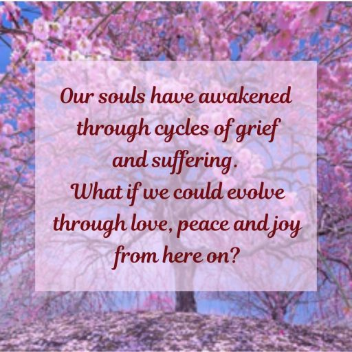 Our souls have awakened through cycles of grief and suffering. What if we could evolve through love, peace and joy from here on?