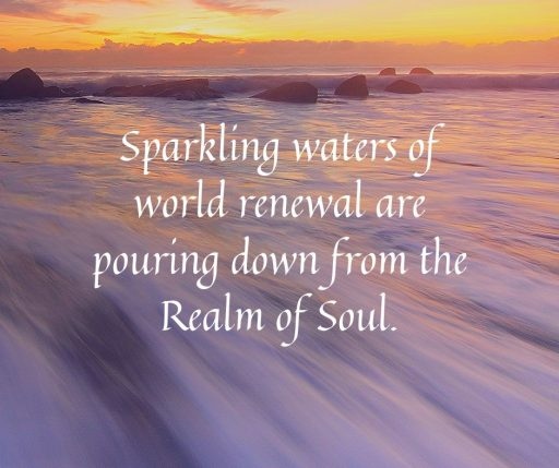 Sparkling waters of world renewal are pouring down from the Realm of Soul.