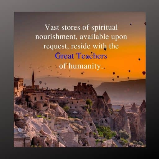 Vast stores of spiritual nourishment, available upon request, reside with the Great Teachers of humanity.