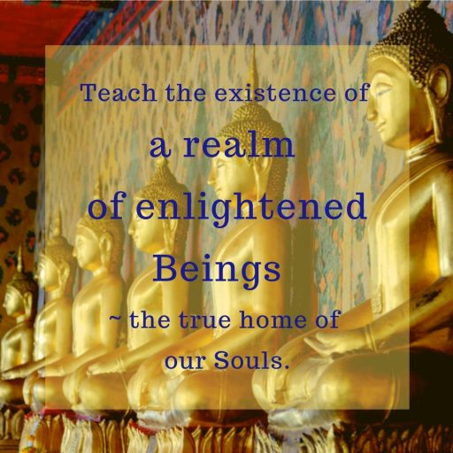 Teach the existence of a realm of enlightened Beings - the true home of our Souls.