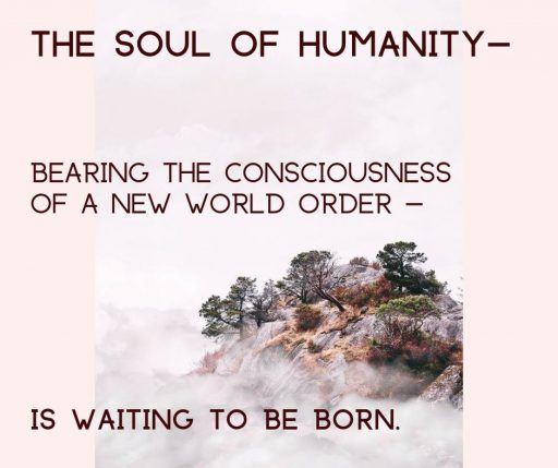 The Soul of Humanity - bearing the consciousness of a new world order - is waiting to be born.
