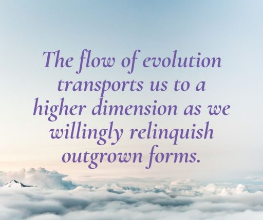 The flow of evolution transports us to a higher dimension as we willingly relinquish outgrown forms.