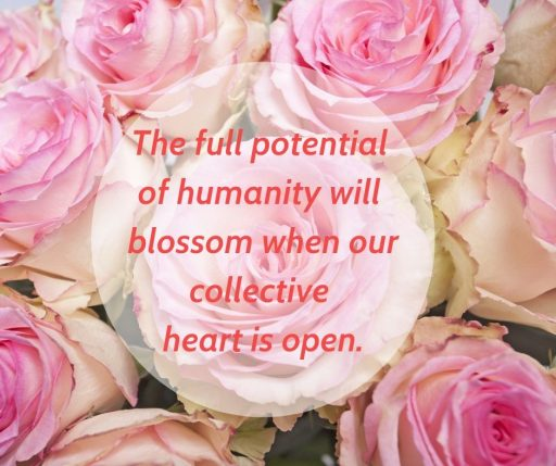 The full potential of humanity will blossom when our collective heart is open.