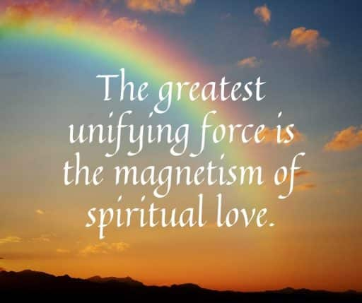 The greatest unifying force is the magnetism of spiritual love.