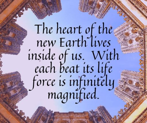 The heart of the new Earth lives inside of us. With each beat its life force is infinitely magnified.