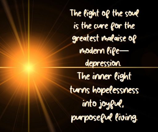 The light of the soul is the cure for the greatest malaise of modern life - depression. The inner light turns hopelessness into joyful, purposeful living.