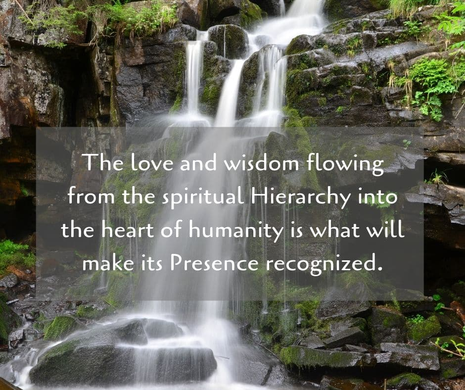 The love and wisdom flowing from the spiritual Hierarchy into the heart of humanity is what will make its Presence recognized.