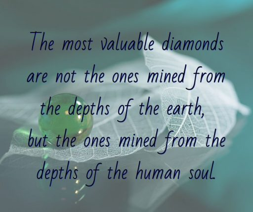 The most valuable diamonds are not the ones mined from the depths of the earth, but the ones mined from the depths of the human soul.