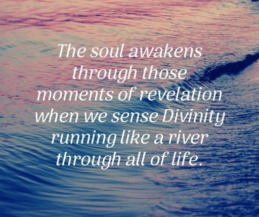 The soul awakens through those moments of revelation when we sense Divinity running like a river through all of life.