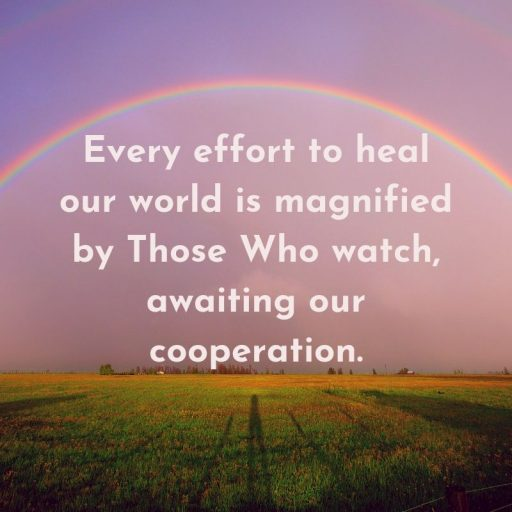 Every effort to heal our world is magnified by Those Who watch, awaiting our cooperation.