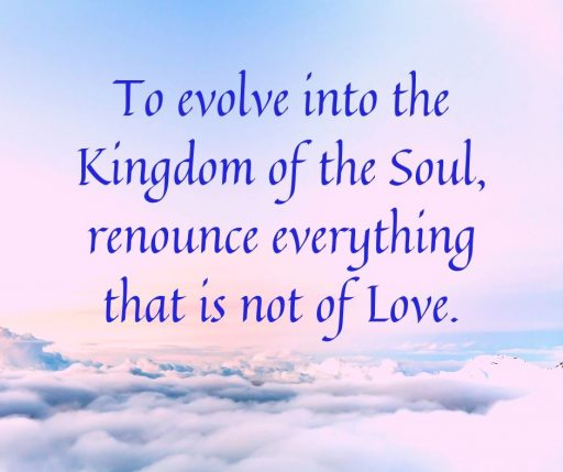 To evolve into the Kingdom of the Soul, renounce everything that is not of Love.
