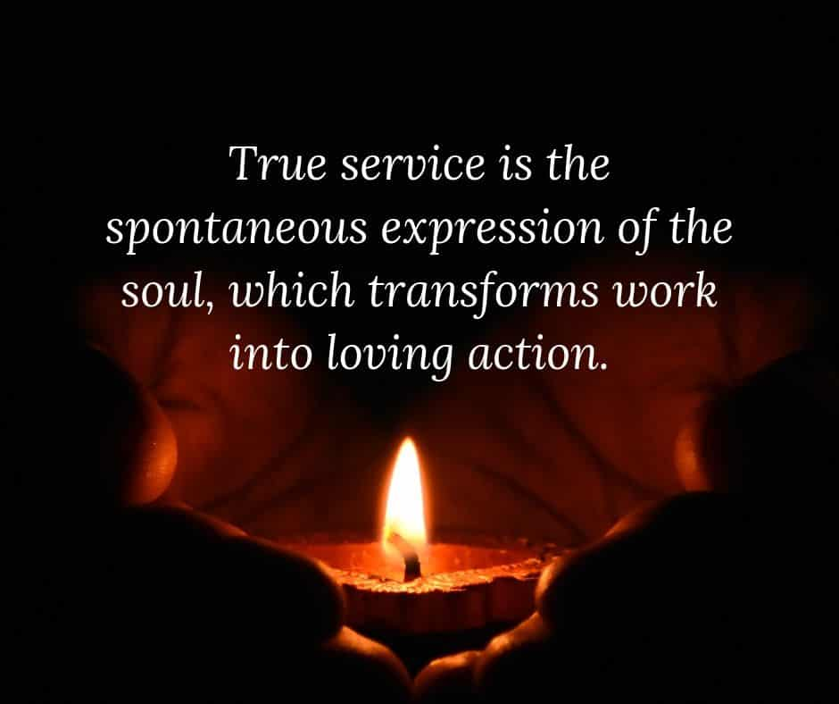 True service is the spontaneous expression of the soul, which transforms work into loving action.