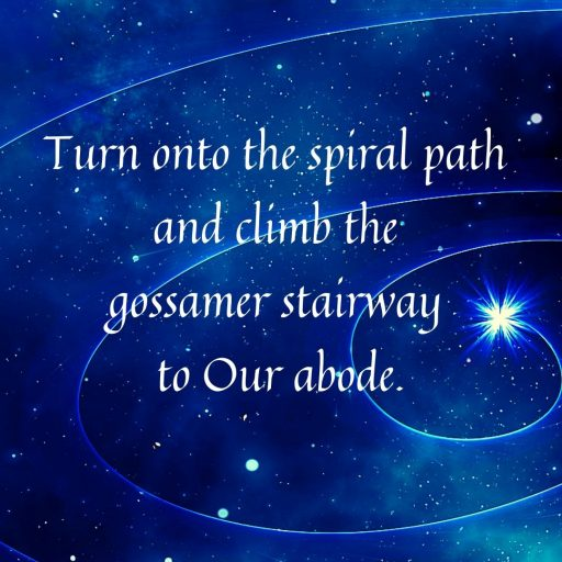 Turn onto the spiral path and climb the gossamer stairway to Our abode.