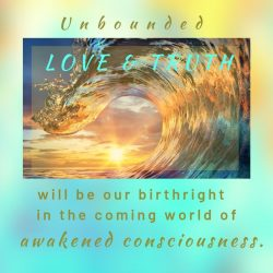 Unbounded love and truth will be our birthright in the coming world