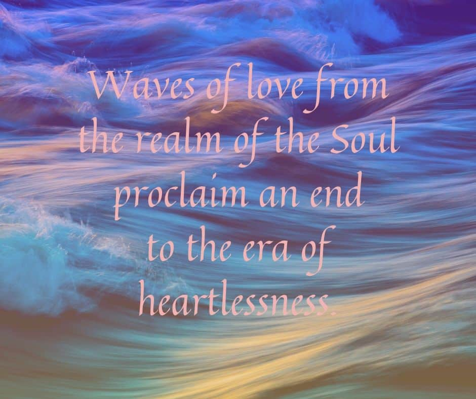 Waves of love from the realm of the Soul proclaim an end to the era of heartlessness.
