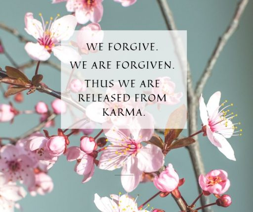 We forgive. We are forgiven. Thus, we are released from karma.