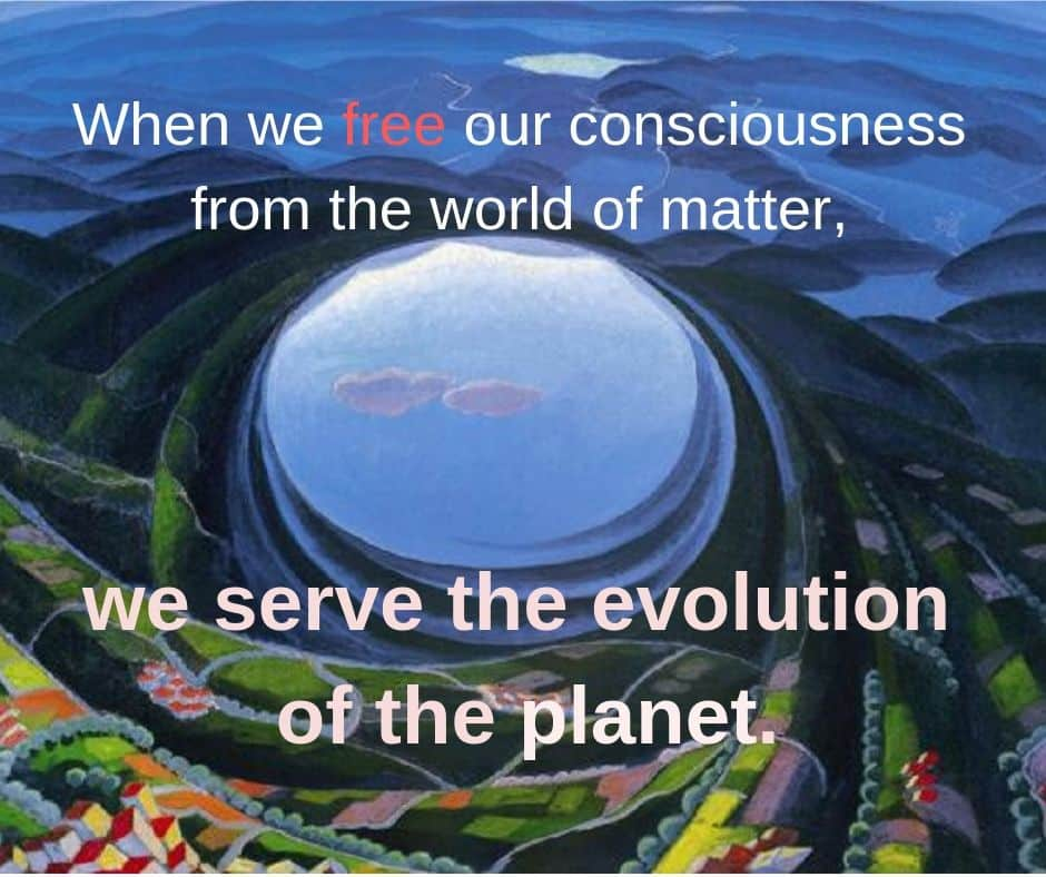 When we free our consciousness from the world of matter, we serve the evolution of the planet.