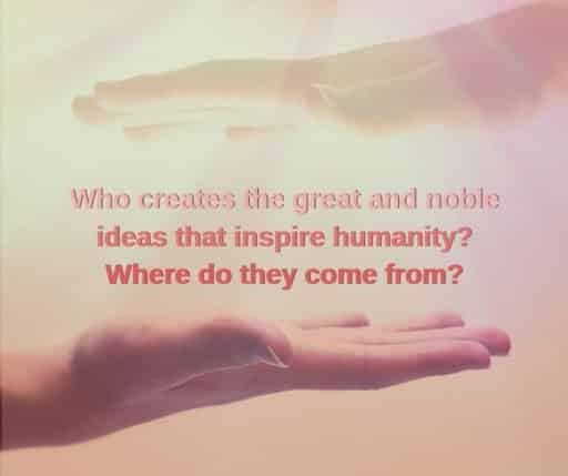 Who creates the great and noble ideas that inspire humanity? Where do they come from?