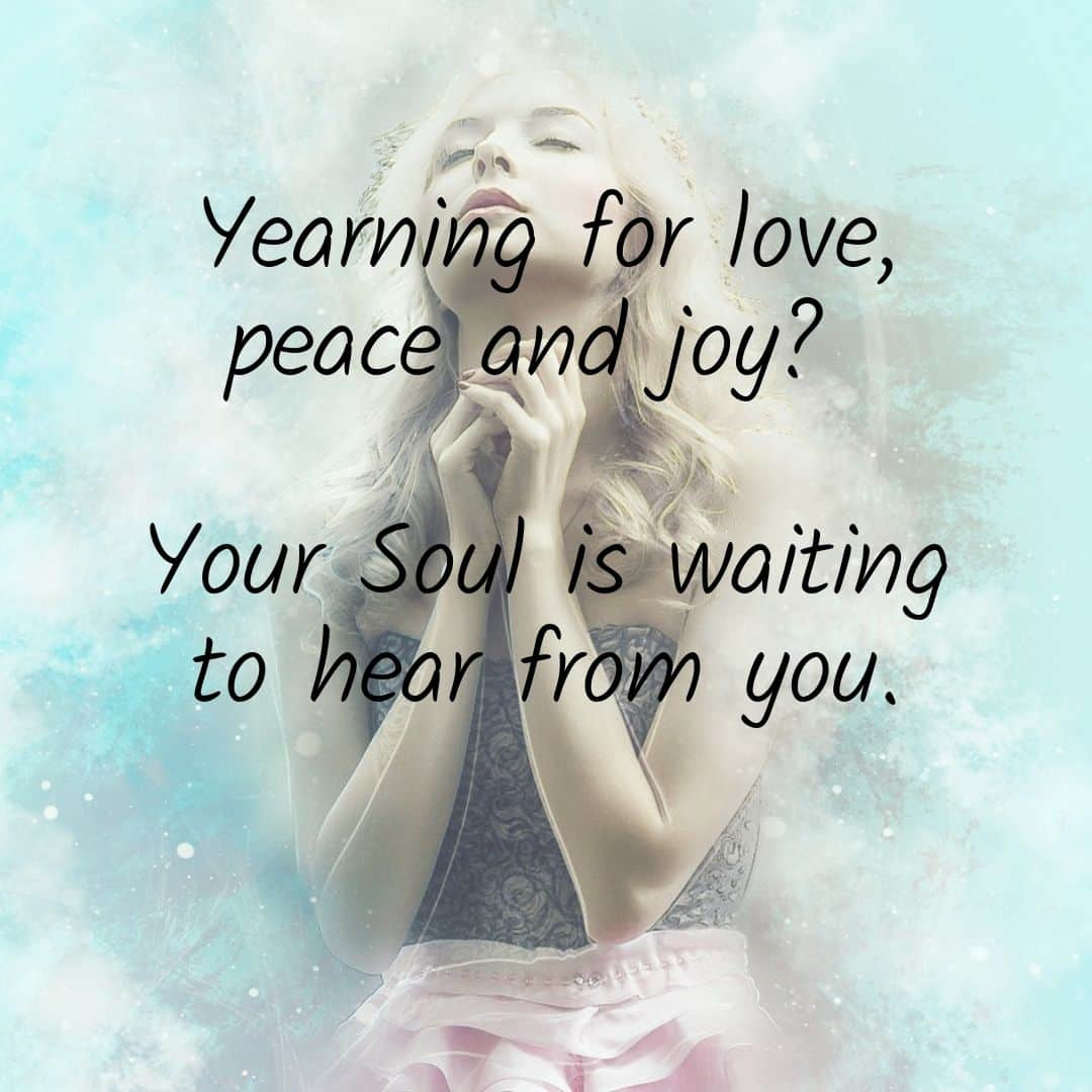 Yearning for love, peace and joy? Your Soul is waiting to hear from you.