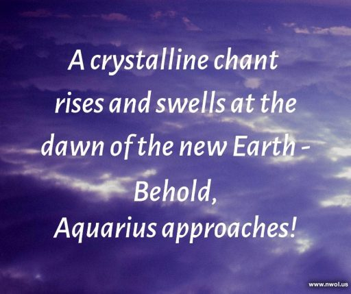 A crystalline chant rises and swells at the dawn of the new Earth—Behold, Aquarius approaches!