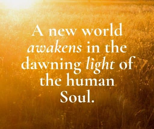 A new world awakens in the dawning light of the human Soul.