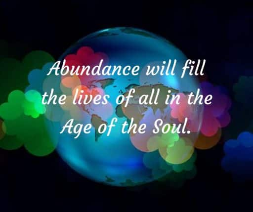 Abundance will fill the lives of all in the Age of the Soul.