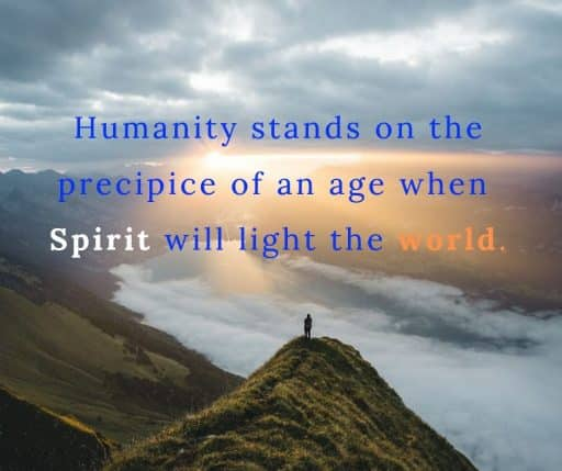 Humanity stands on the precipice of an age when Spirit will light the world.