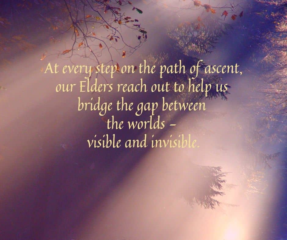 At every step on the path of ascent, our Elders reach out to help us bridge the gap between the worlds—visible and invisible.