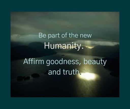Be part of the new Humanity. Affirm goodness, beauty and truth.