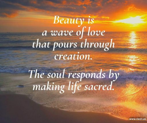 Beauty is a wave of love that pours through creation. The soul responds by making life sacred.