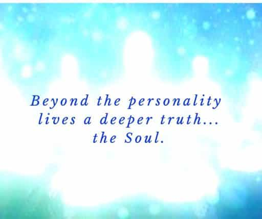 Beyond the personality lives a deeper truth. . . the Soul.